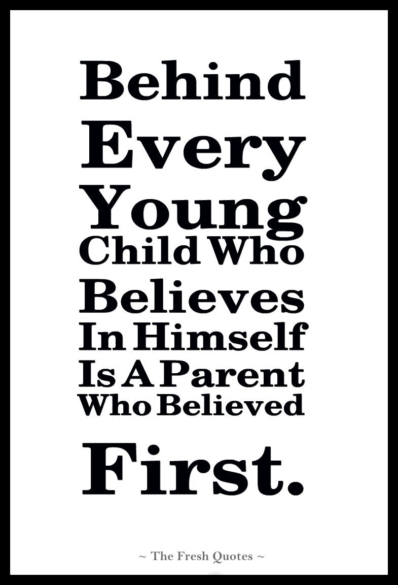 Behind Every Young Child Who Believes In Himself Is A Parent Who Believed First