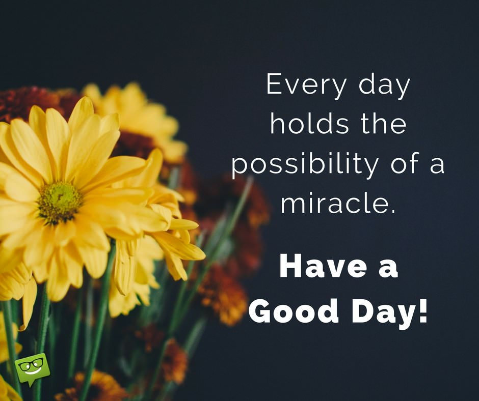 Every Day Holds The Possibility Of A Miracle Have A Good Day