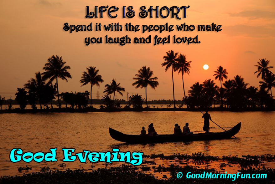 Life Is Short Spend It With The People You Love Good Evening Love Quote