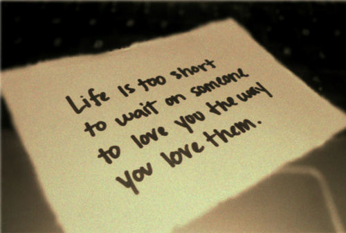 Life Is Too Short To Wait On Someone To Love You The Way You Love Them Author Unknown