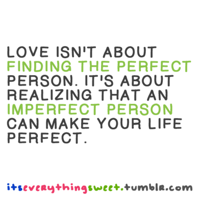 Love Isnt About Finding The Perfect Person Its About Realizing That An Imperfect Person Can Make Your Life Perfect Author Unknown