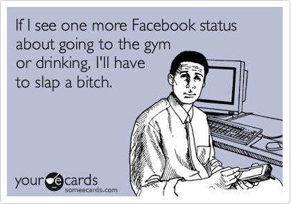 If I See One More Facebook Status About Going To The Gym Or Drinking I