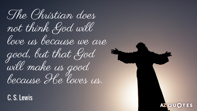 C S Lewis Quote The Christian Does Not Think Will Love Us Because We Are