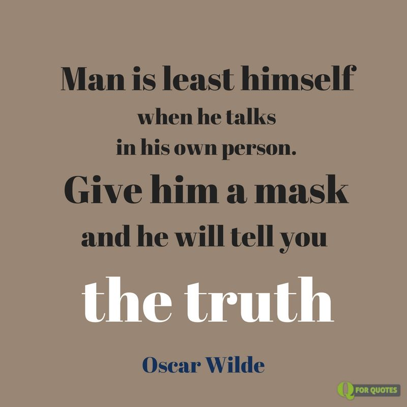 Man Is Least Himself When He Talks In His Own Person Give Him A Mask And He Will Tell You The Truth Oscar Wilde