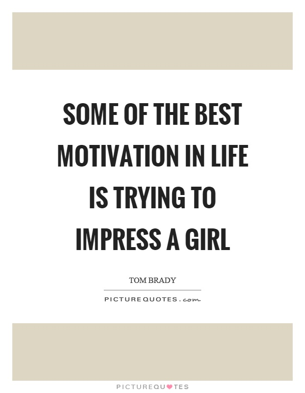 Some Of The Best Motivation In Life Is Trying To Impress A Girl Tomdy