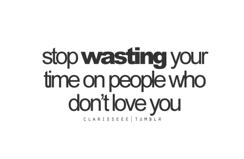 Stop Wasting Your Time On People Who Dont Love You