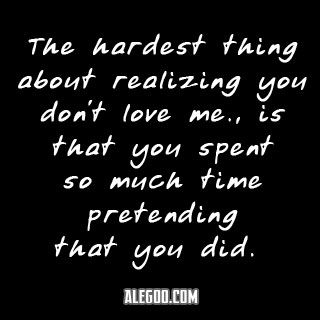 The Hardest Thing About Knowing You Dont Love Me Is That You Spent So