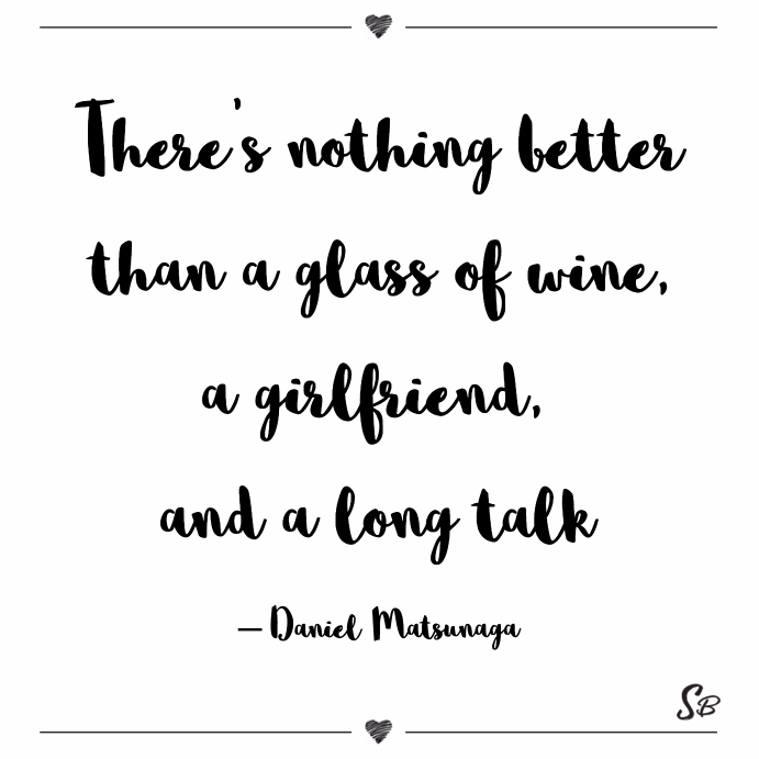 Theres Nothing Better Than A Glof Wine A Girlfriend And A Long Talk