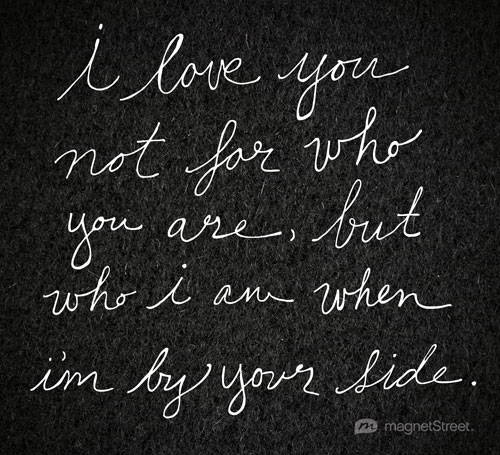 I Love You Not For Who You Are But Who I Am When Im By Your Side