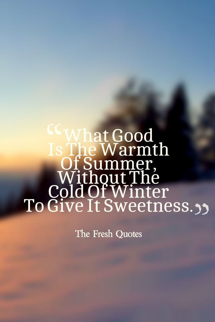 What Good Is The Warmth Of Summer Without The Cold Of Winter To Give It Sweetness John Steinbeck