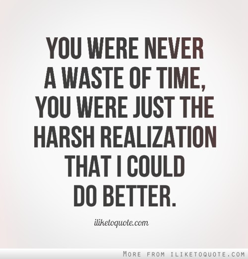 You Were Never A Waste Of Time You Were Just The Harsh Realization That I