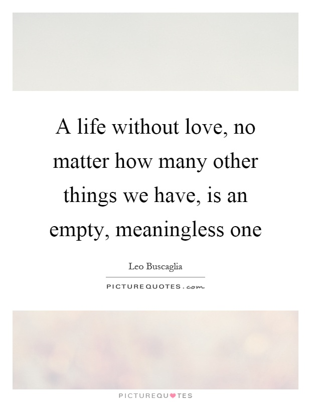 A Life Without Love No Matter How Many Other Things We Have Is An Empty Meaningless One