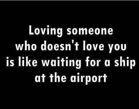 Loving Someone Who Doesnt Love You Is Like Waiting For A Ship At The Airport So Be Careful Who You Give Your Heart To