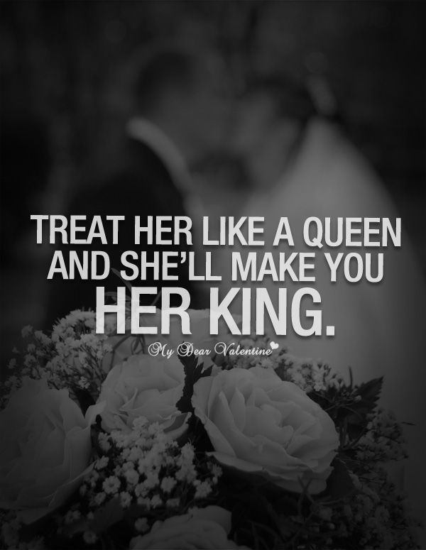 Treat Her Like A Queen And Shell Make You Her King