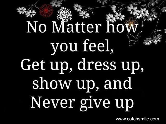 No Matter How You Feel Get Up Dress Up Show Up And Never Give Up Is Heart