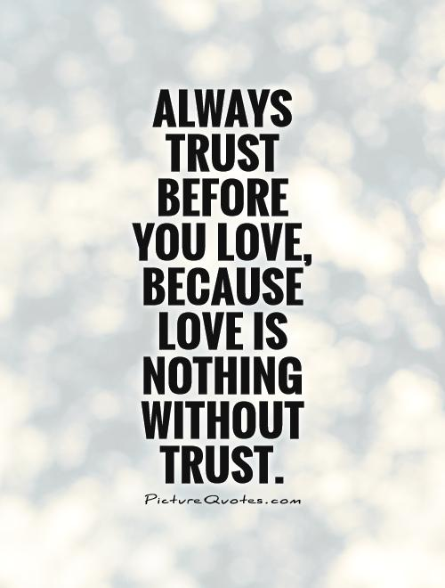 Always Trust Before You Love Because Love Is Nothing Without Trust Picture Quote