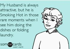 My Husband Is Always Attractive But He Is Smoking In Those Rare Moments When I See Him Doing Dishes Or Folding Laundry Or Vacuuming