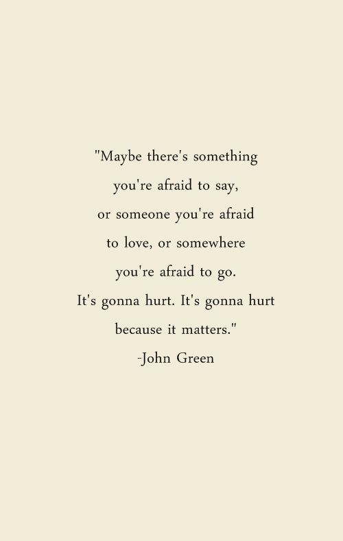 Or Someone Youre Afraid To Love Or Somewhere Youre Afraid To Go Its Gonna Hurt Its Gonna Hurt Because It Matters John Green