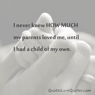 I Never Knew How Much My Parents Loved Me Until I Had A Child Of My Baby Quoteslove
