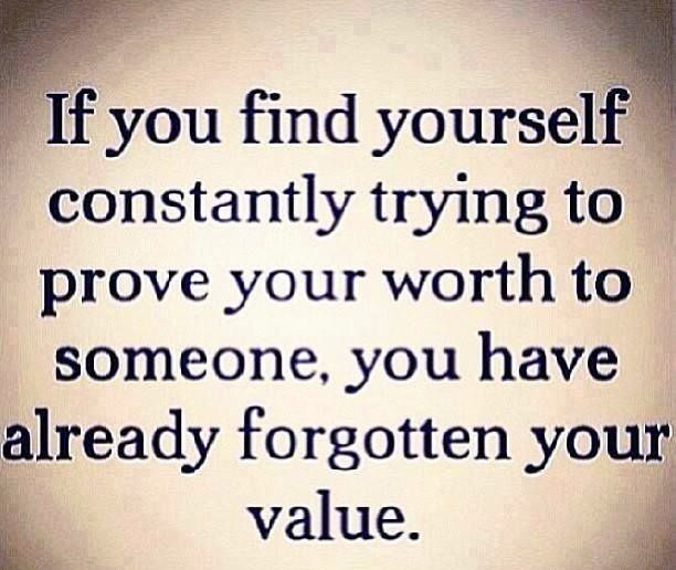 If You Find Yourself Constantly Trying To Prove Your Worth To Someone You Have Already Forgotten