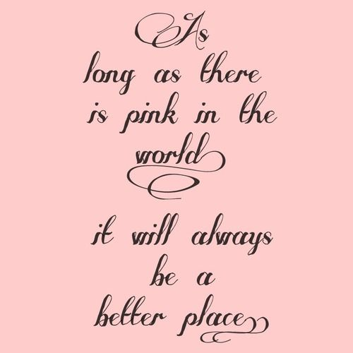As Long As There Is Pink In The World Girly Quote Pink World Place Better My Favorite Color