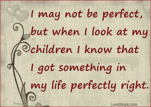 Quote I May Not Be Perfect But When I Look At My Children I Know What I Got Something In My Life Perfectly Right True You May Think Your Not Perfect