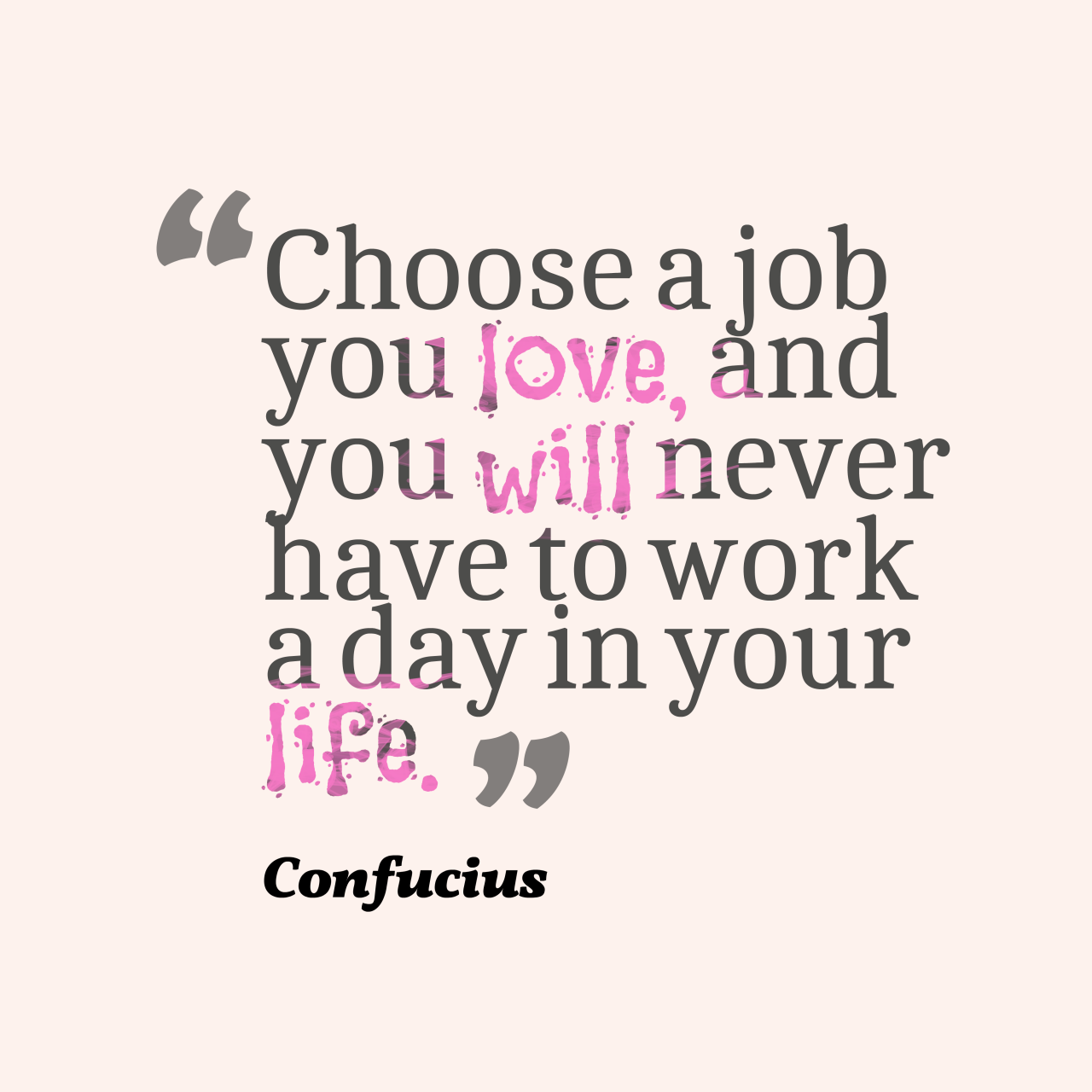 Choose A Job You Love And You Will Never Have To Work A Day In Your Life Confucius