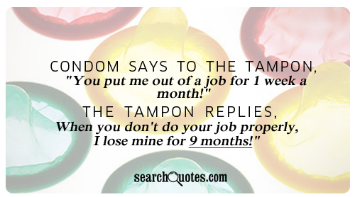 Condom Says To The Tampon You Put Me Out Of A Job For I Week A