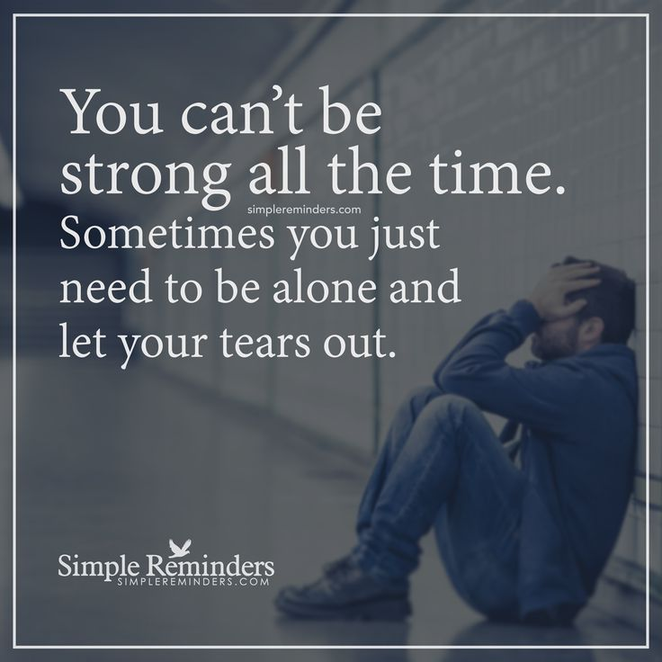 Unknown Author See More Let Your Tears Out You Cant Be Strong All The Time Sometimes You