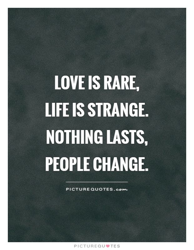 Love Is Rare Life Is Strange Nothing Lasts People Change Picture Quotes
