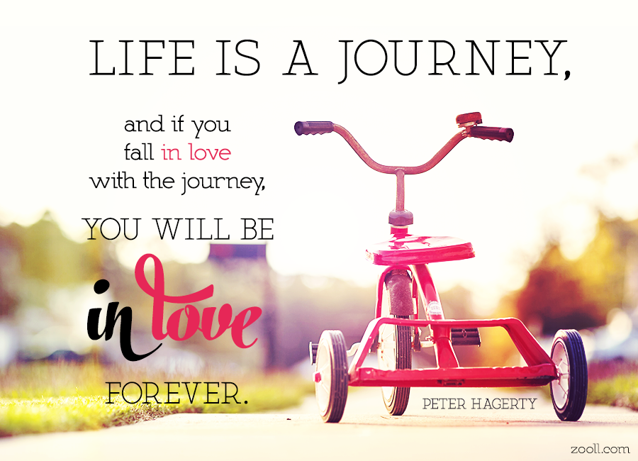 Quote Of The Week Life Is A Journey And If You Fall In Love With The Journey You Will Be In Love Forever