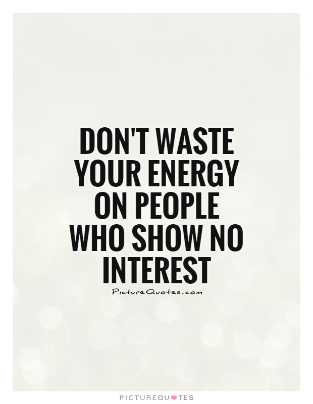 Dont Waste Your Energy On People Who Show No Interest Picture Quote