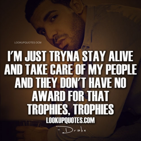 Drake Quotes Im Just Tryna Stay Alive And Take Care Of My People And They Dont Have No Award For That Trophies Trophies