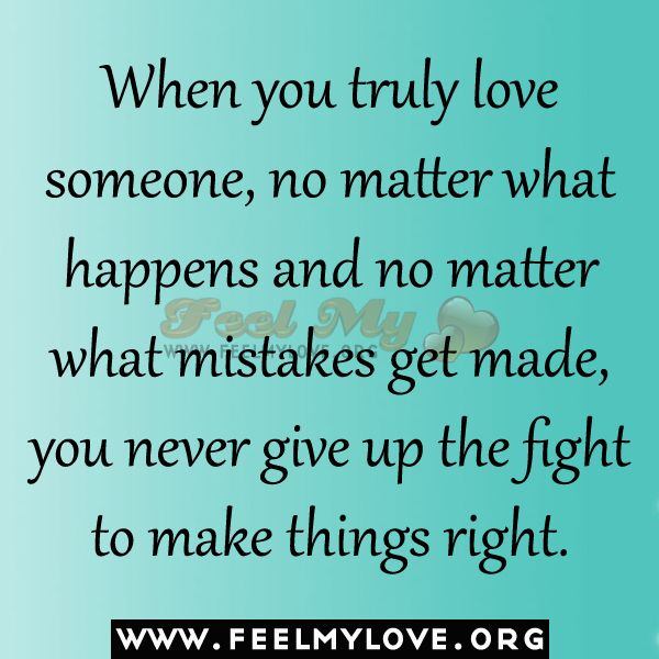 When You Truly Love Someone No Matter What Happens And No Matter What Mistakes Get Made You Never Give Up The Fight To Make Things Right Unknown