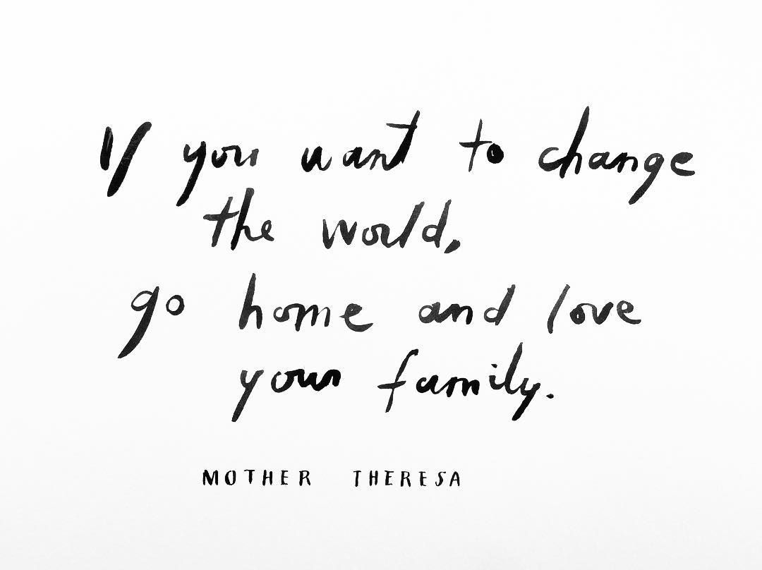 If You Want To Change The World Go Home And Love Your Family Quotes By Mother