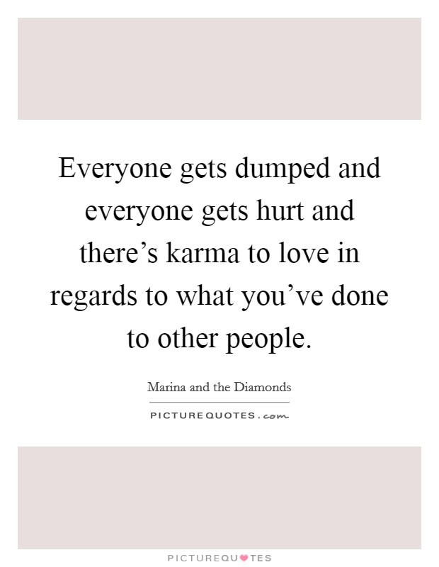 Everyone Gets Dumped And Everyone Gets Hurt And Theres Karma To Love In Regards To What Youve Done To Other People