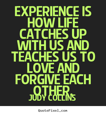 Experience Is How Life Catches Up With Us And Teaches Us To Love And Forgive