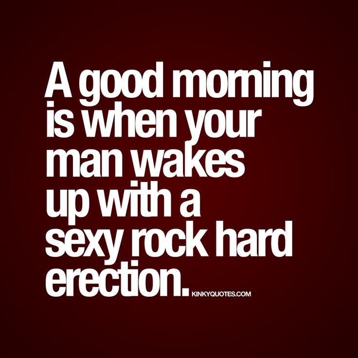 A Good Morning Is When Your Man Wakes Up With Ay Rock Hard Enjoy Thisy Good Morning Quote For All You Naughty Lovers Out There