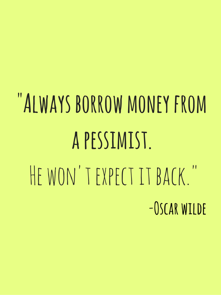Always Borrow Money From A Pessimist He Wont Expect It Back Quotes About Moneyfunny