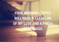 Your Morning Coffee Will Have A Teaspoon Of My Love And A Pinch Of My Hugs Morning Good Morning Morning Quotes Good Morning Quotes Good Morning Love Cute