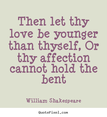 Love Quotes Then Let Thy Love Be Younger Than Thyself