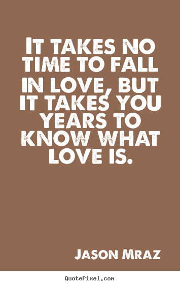 It Takes No Time To Fall In Love But It Takes You Years Quotes About