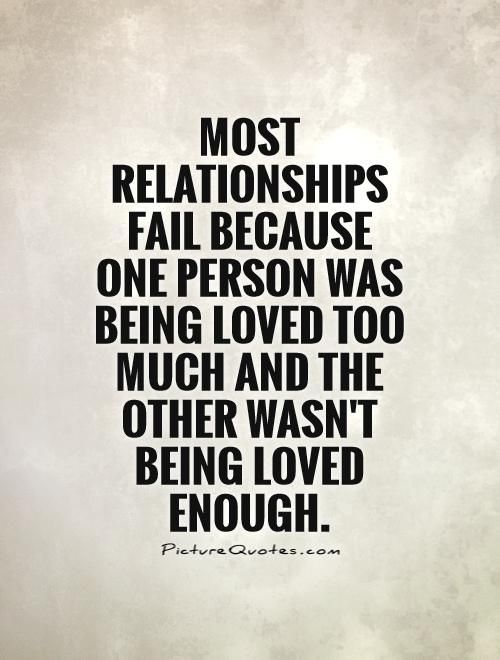 Most Relationships Fail Because One Person Was Being Loved Too Picture Quotes