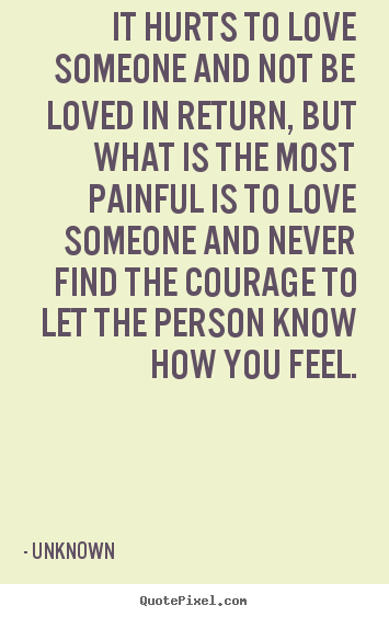 It Hurts To Love Someone And Not Be Loved In Unknown Great Life Quotes