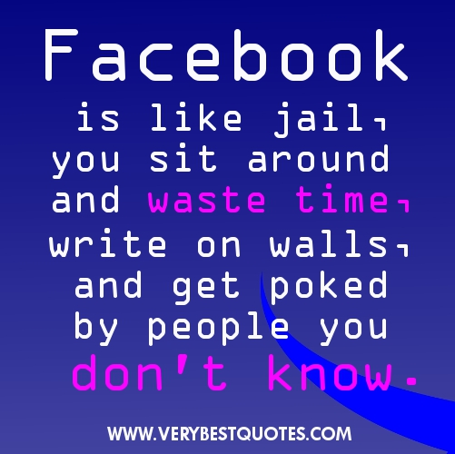 Great Funny Pictures And Quotes For Facebook Is Like Jail You Sit Around And Waste Time