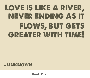 Love Is Like A River Never Ending As It Flows But Gets