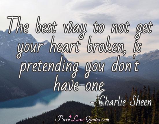 The Best Way To Not Get Your Heart Broken Is Pretending You Dont