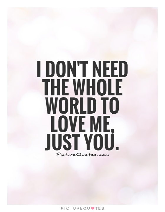 I Dont Need The Whole World To Love Me Just You Picture Quote