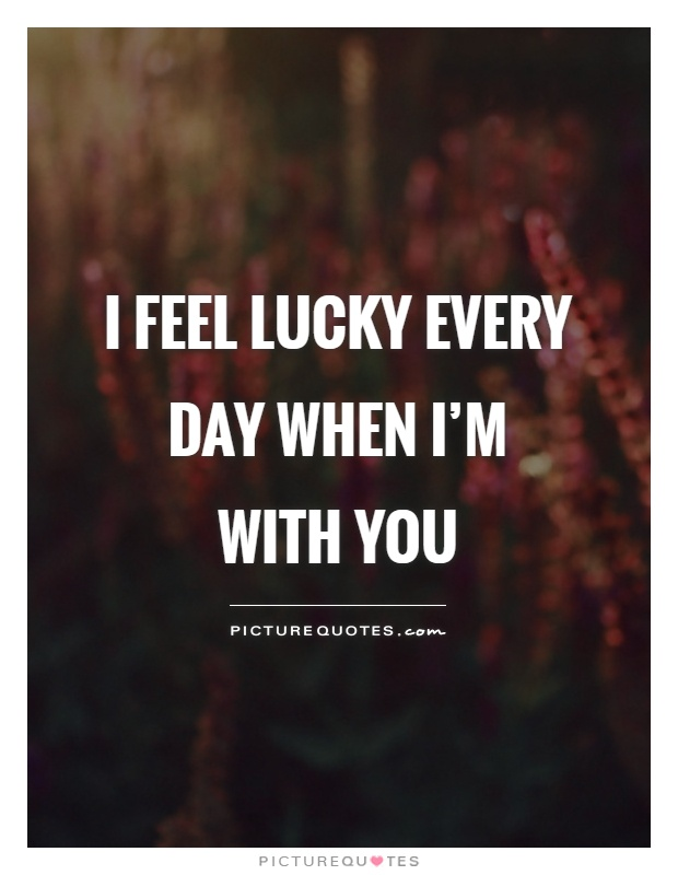 I Feel Lucky Every Day When Im With You Picture Quote