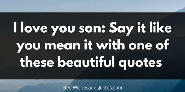 I Love You Son Say It Like You Mean It With One Of These Beautiful Quotes